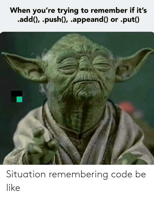 Situation: When you're trying to remember if it's  .add(), .push(), .appeand() or .put() Situation remembering code be like