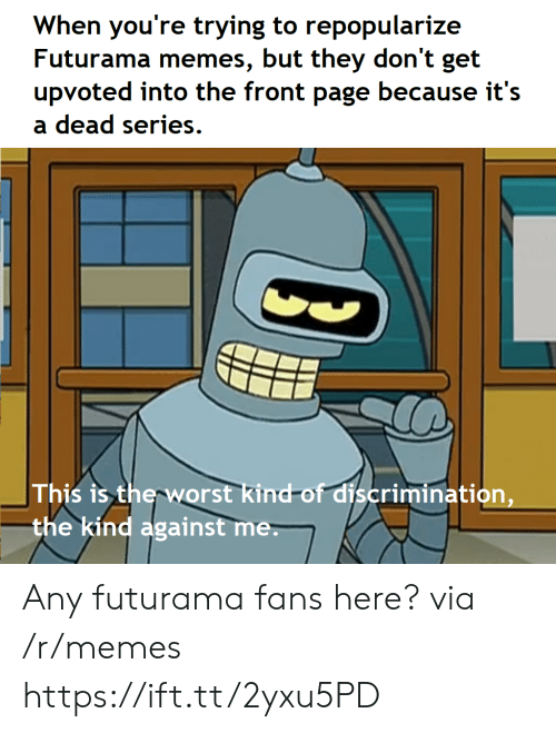 against me: When you're trying to repopularize  Futurama memes, but they don't get  upvoted into the front page because it's  a dead series.  This is therworst kind-of discrimination,  the kind against me Any futurama fans here? via /r/memes https://ift.tt/2yxu5PD