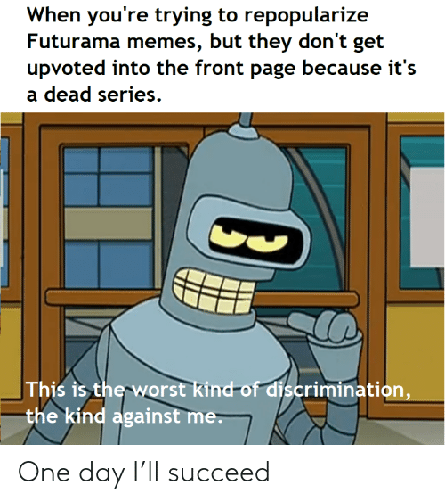 This Is The Worst: When you're trying to repopularize  Futurama memes, but they don't get  upvoted into the front page because it's  dead series  This is the worst kind-of discrimination,  the kind against me. One day I'll succeed
