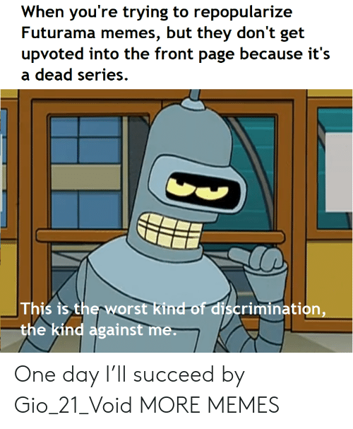 Dank, Memes, and Target: When you're trying to repopularize  Futurama memes, but they don't get  upvoted into the front page because it's  dead series  This is the worst kind-of discrimination,  the kind against me. One day I'll succeed by Gio_21_Void MORE MEMES