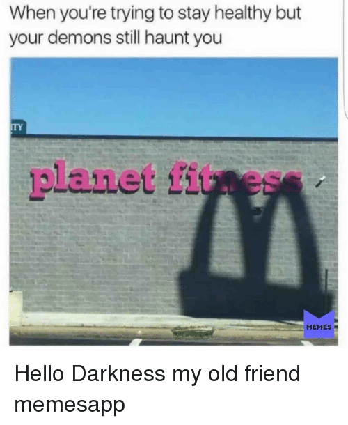 Hello, Memes, and Hello Darkness, My Old Friend: When you're trying to stay healthy but  your demons still haunt you  ITY  planet fituess  MEMES Hello Darkness my old friend memesapp
