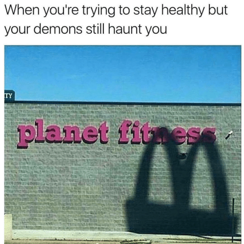 Fitness: When you're trying to stay healthy but  your demons still haunt you  TY  planet fitness
