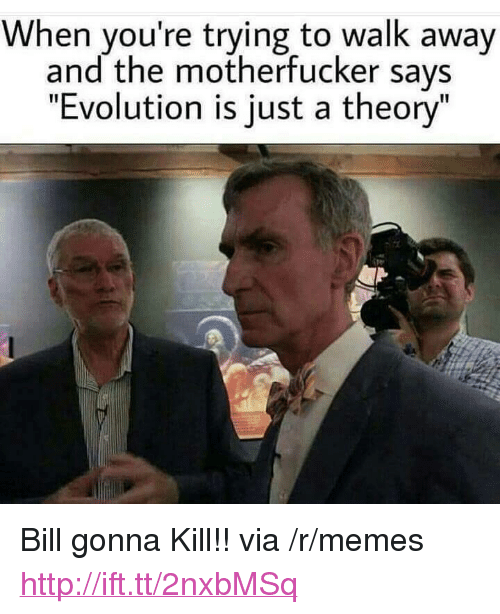 """the motherfucker: When you're trying to walk away  and the motherfucker says  """"Evolution is just a theory"""" <p>Bill gonna Kill!! via /r/memes <a href=""""http://ift.tt/2nxbMSq"""">http://ift.tt/2nxbMSq</a></p>"""