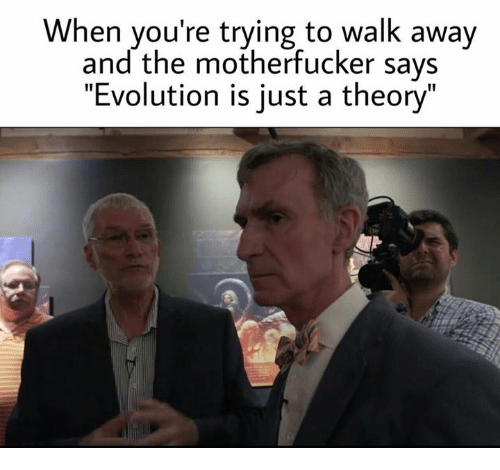 """the motherfucker: When you're trying to walk away  and the motherfucker says  """"Evolution is just a theory"""