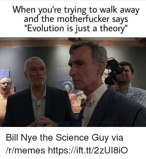 """the motherfucker: When you're trying to walk away  and the motherfucker says  """"Evolution is just a theory"""" Bill Nye the Science Guy via /r/memes https://ift.tt/2zUI8iO"""