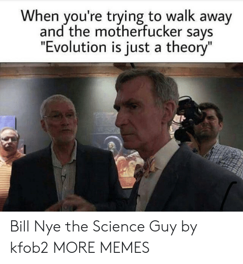 """the motherfucker: When you're trying to walk away  and the motherfucker says  """"Evolution is just a theory"""" Bill Nye the Science Guy by kfob2 MORE MEMES"""