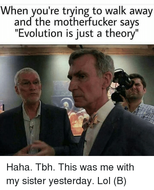 """the motherfucker: When you're trying to walk away  and the motherfucker says  """"Evolution is just a theory Haha. Tbh. This was me with my sister yesterday. Lol (B)"""