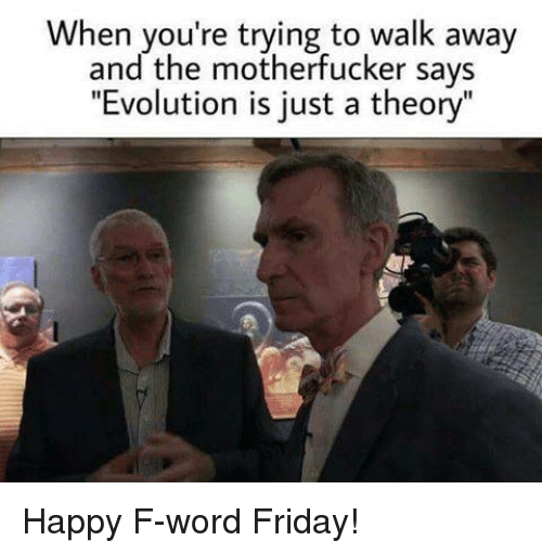"""the motherfucker: When you're trying to walk away  and the motherfucker says  """"Evolution is just a theory"""" Happy F-word Friday!"""