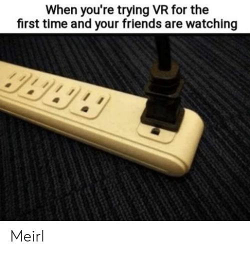 Friends, Time, and MeIRL: When you're trying VR for the  first time and your friends are watching  9989 Meirl