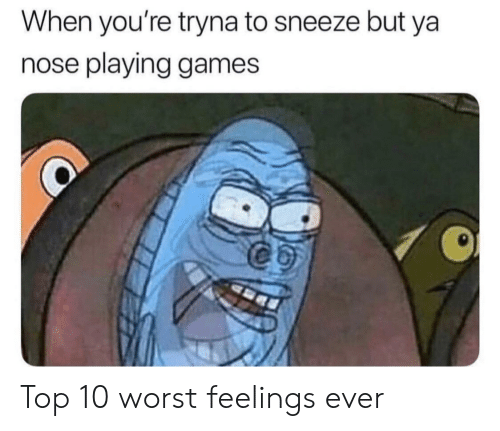 SpongeBob, Games, and Top: When you're tryna to sneeze but ya  nose playing games Top 10 worst feelings ever
