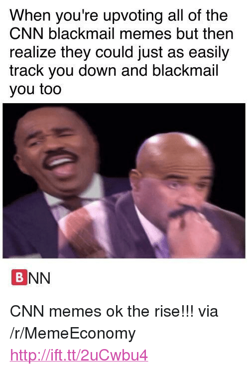 """blackmail: When you're upvoting all of the  CNN blackmail memes but then  realize they could just as easily  track you down and blackmail  you too  BNN <p>CNN memes ok the rise!!! via /r/MemeEconomy <a href=""""http://ift.tt/2uCwbu4"""">http://ift.tt/2uCwbu4</a></p>"""