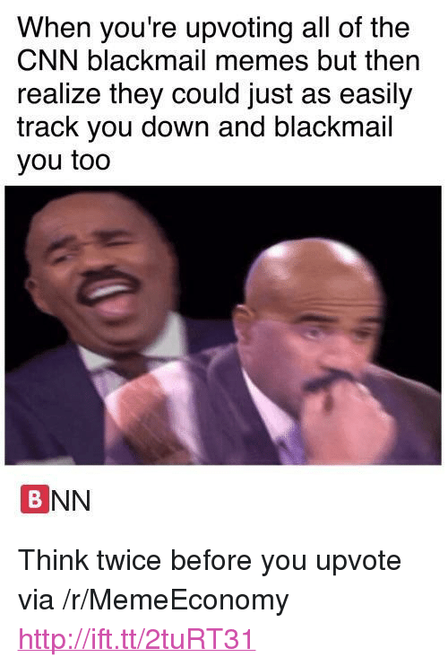 """blackmail: When you're upvoting all of the  CNN blackmail memes but then  realize they could just as easily  track you down and blackmail  you too  BNN <p>Think twice before you upvote via /r/MemeEconomy <a href=""""http://ift.tt/2tuRT31"""">http://ift.tt/2tuRT31</a></p>"""