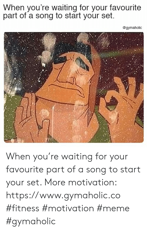 Meme, Waiting..., and Fitness: When you're waiting for your favourite  part of a song to start your set.  @gymaholic When you're waiting for your favourite part of a song to start your set.  More motivation: https://www.gymaholic.co  #fitness #motivation #meme #gymaholic