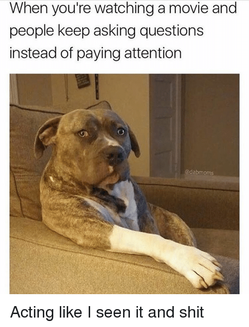 I Seen It: When you're watching a movie and  people keep asking questions  instead of paying attention  @dabmoms Acting like I seen it and shit