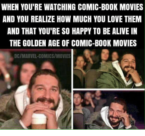 golden age: WHEN YOU'RE WATCHING COMIC-BOOK MOVIES  AND YOU REALIZE HOW MUCH YOU LOVE THEM  AND THAT YOU'RE SO HAPPY TO BE ALIVE IN  THE GOLDEN AGE OF COMIC-BOOK MOVIES  DC/MARVEL-COMICS/MOVIES