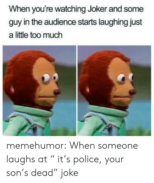 "Joker, Police, and Too Much: When you're watching Joker and some  guy in the audience starts laughing just  a little too much memehumor:  When someone laughs at "" it's police, your son's dead"" joke"