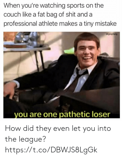 The League: When you're watching sports on the  couch like a fat bag of shit and a  professional athlete makes a tiny mistake  drgrayfang  you are one pathetic loser How did they even let you into the league? https://t.co/DBWJS8LgGk