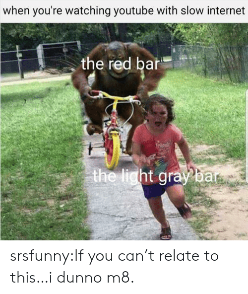 Internet, Tumblr, and youtube.com: when you're watching youtube with slow internet  the red bar  ht srsfunny:If you can't relate to this…i dunno m8.
