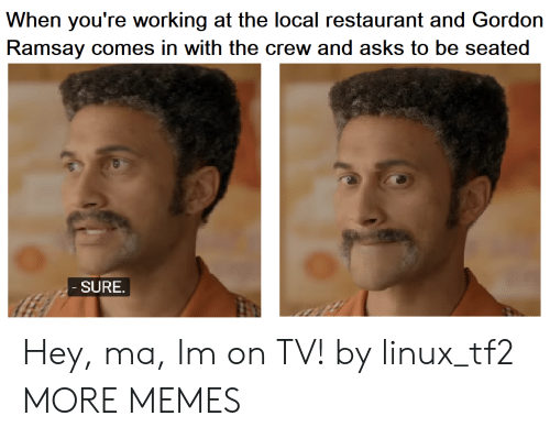 The Crew: When you're working at the local restaurant and Gordon  Ramsay comes in with the crew and asks to be seated  SURE Hey, ma, Im on TV! by linux_tf2 MORE MEMES