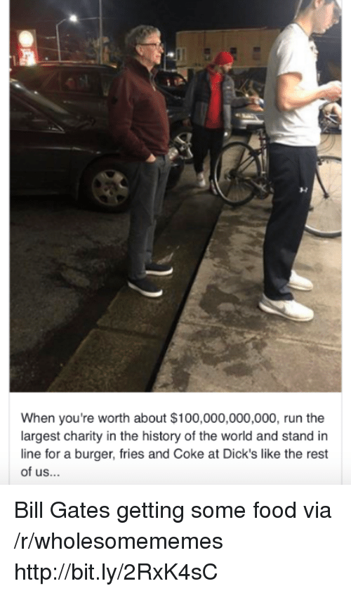 History Of The: When you're worth about $100,000,000,000, run the  largest charity in the history of the world and stand in  line for a burger, fries and Coke at Dick's like the rest  of us... Bill Gates getting some food via /r/wholesomememes http://bit.ly/2RxK4sC