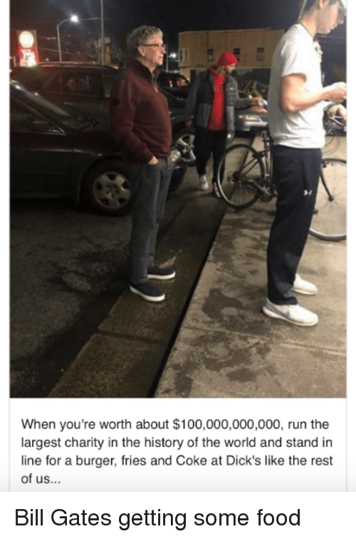 History Of The: When you're worth about $100,000,000,000, run the  largest charity in the history of the world and stand in  line for a burger, fries and Coke at Dick's like the rest  of us... Bill Gates getting some food
