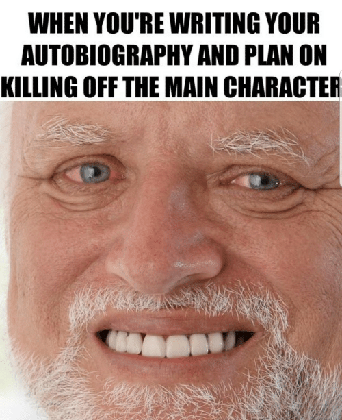 main character: WHEN YOU'RE WRITING YOUR  AUTOBIOGRAPHY AND PLAN ON  KILLING OFF THE MAIN CHARACTER