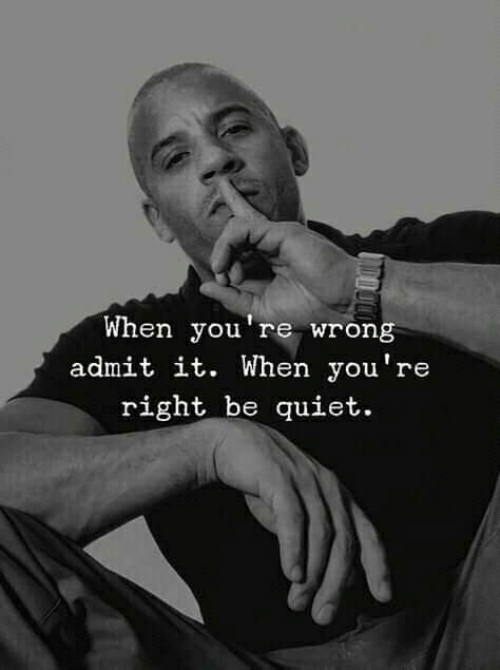 youre right: When you're wrong  admit it. When you're  right be guiet.