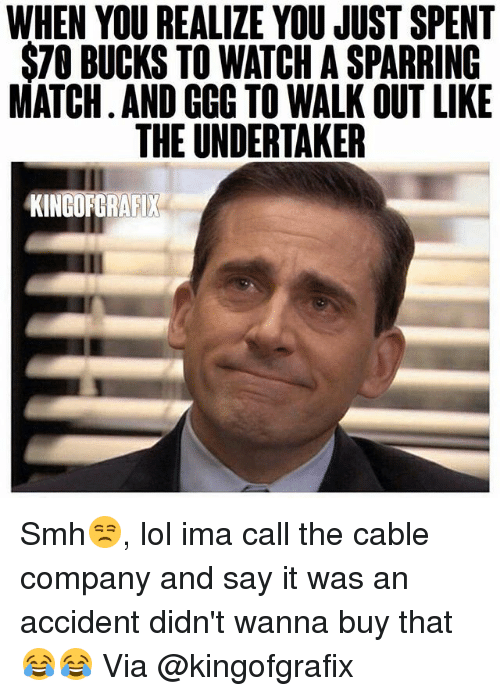 The Undertaker: WHEN YOUREALIZE YOU JUST SPENT  STO BUCKS TO WATCH A SPARRING  MATCH AND CCC TO WALK OUT LIKE  THE UNDERTAKER  KINGOFGRAFIX Smh😒, lol ima call the cable company and say it was an accident didn't wanna buy that😂😂 Via @kingofgrafix