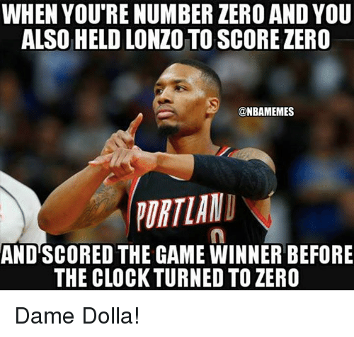 Game Winner: WHEN YOU'RENUMBER ZERO AND YOU  ALSO HELD LONZO TO SCORE ZERO  @NBAMEMES  ORTLAND  AND SCORED THE GAME WINNER BEFORE  THE CLOCK TURNED TO ZERO Dame Dolla!