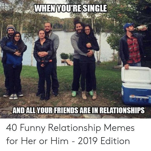 Friends, Funny, and Memes: WHEN YOU'RESINGLE  AND ALL YOUR FRIENDS ARE IN RELATIONSHIPS 40 Funny Relationship Memes for Her or Him - 2019 Edition