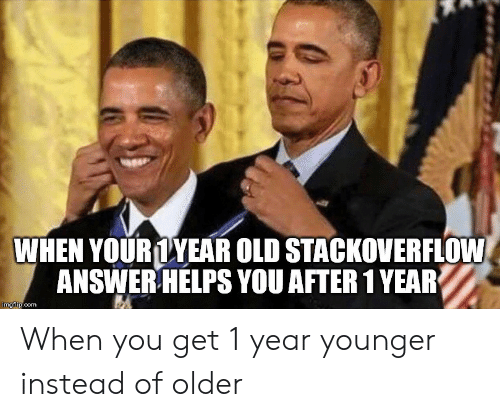 Old, Helps, and Answer: WHEN YOURLYEAR OLD STACKOVERFLOW  ANSWER HELPS YOU AFTER 1 YEAR  imgflip.com When you get 1 year younger instead of older