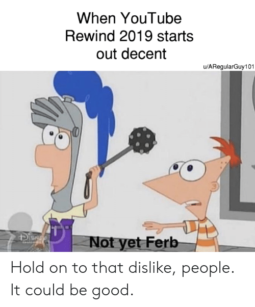 Reddit, youtube.com, and Good: When YouTube  Rewind 2019 starts  out decent  u/ARegularGuy101  Dis  Not yet Ferb Hold on to that dislike, people. It could be good.