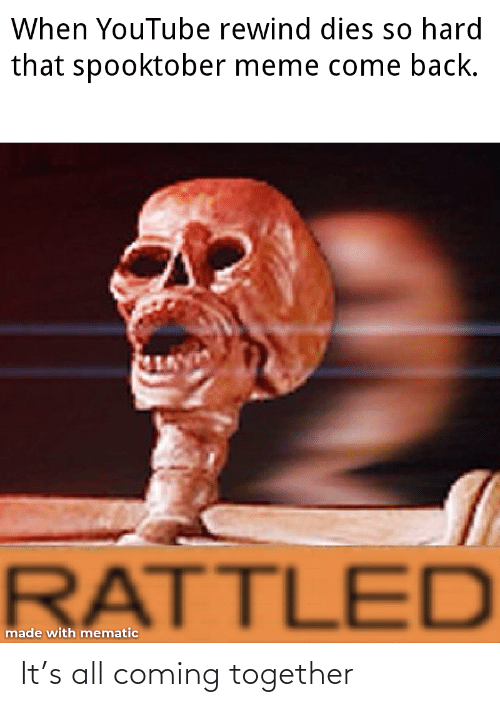 Meme, youtube.com, and Back: When YouTube rewind dies so hard  that spooktober meme come back.  RATTLED  made with mematic It's all coming together