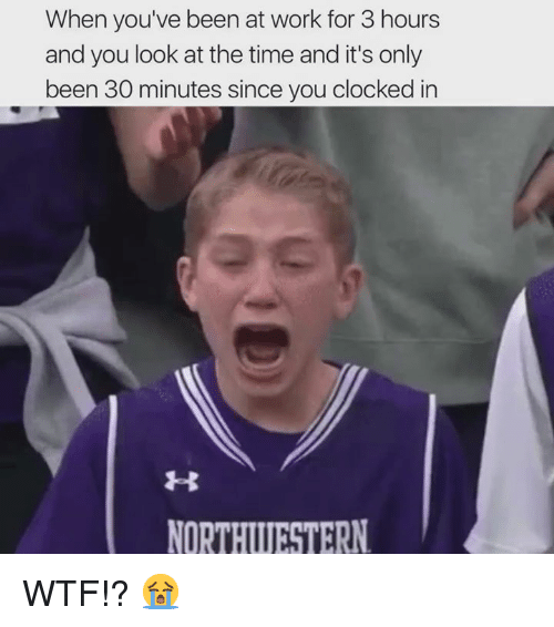 Memes, Wtf, and Work: When you've been at work for 3 hours  and you look at the time and it's only  been 30 minutes since you clocked in  NORTHWUESTERN WTF!? 😭