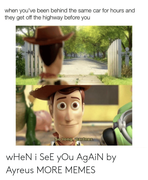 When I See You: when you've been behind the same car for hours and  they get off the highway before you  So long partner. wHeN i SeE yOu AgAiN by Ayreus MORE MEMES
