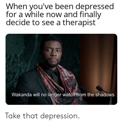Wakanda: When you've been depressed  for a while now and finally  decide to see a therapist  Wakanda will no longer watch from the shadows Take that depression.
