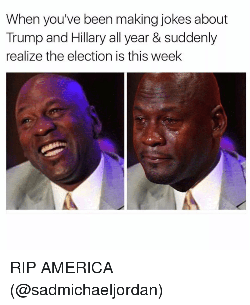 sudden realization: When you've been making jokes about  Trump and Hillary all year & suddenly  realize the election is this week RIP AMERICA (@sadmichaeljordan)