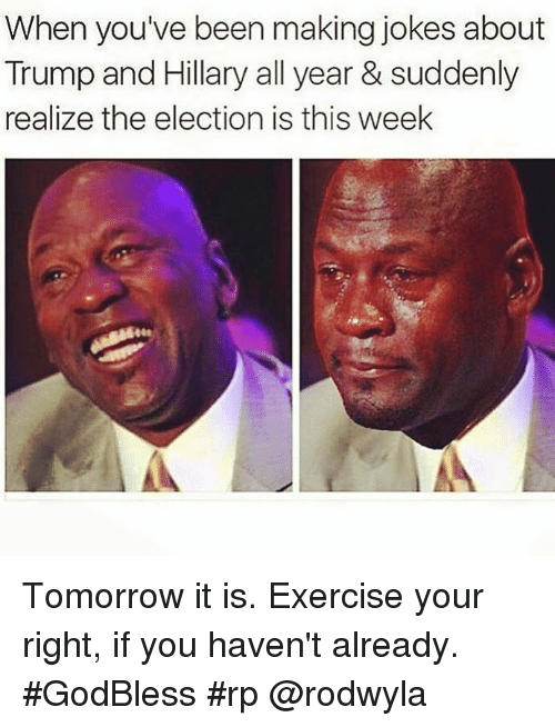 sudden realization: When you've been making jokes about  Trump and Hillary all year & suddenly  realize the election is this week Tomorrow it is. Exercise your right, if you haven't already. #GodBless #rp @rodwyla