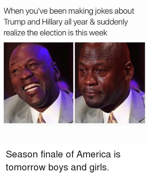 sudden realization: When you've been making jokes about  Trump and Hillary all year & suddenly  realize the election is this week Season finale of America is tomorrow boys and girls.