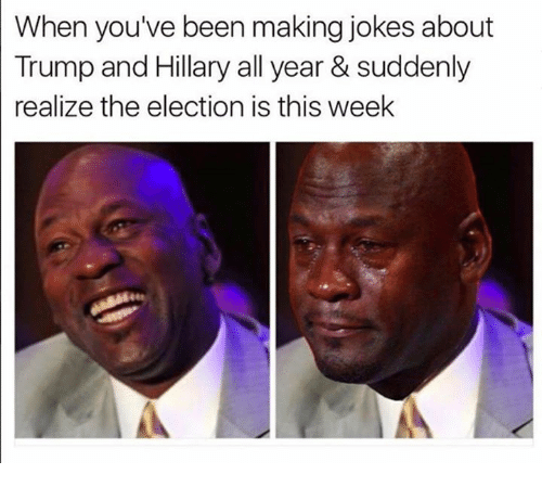 sudden realization: When you've been making jokes about  Trump and Hillary all year & suddenly  realize the election is this week