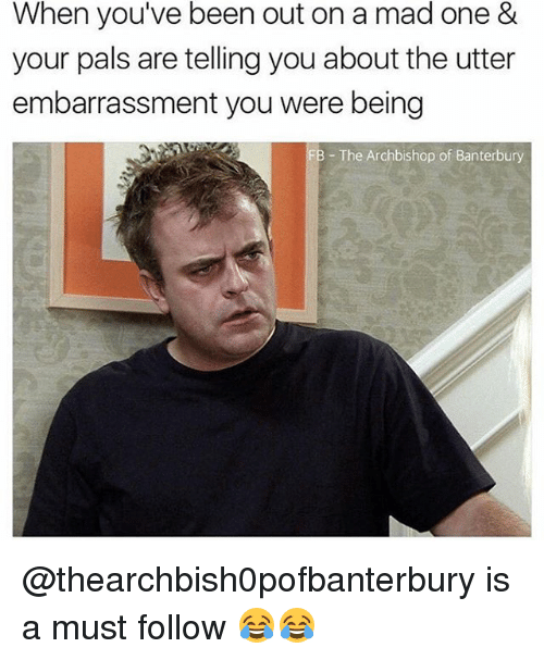 Palsing: When you've been out on a mad one &  your pals are telling you about the utter  embarrassment you were being  - The Archbishop of Banterbury @thearchbish0pofbanterbury is a must follow 😂😂