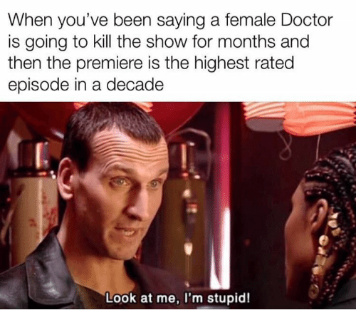 Doctor, Memes, and Been: When you've been saying a female Doctor  is going to kill the show for months and  then the premiere is the highest rated  episode in a decade  Look at me, I'm stupid!