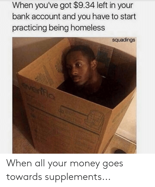 Homeless, Money, and Bank: When you've got $9.34 left in your  bank account and you have to start  practicing being homeless  squadings When all your money goes towards supplements...