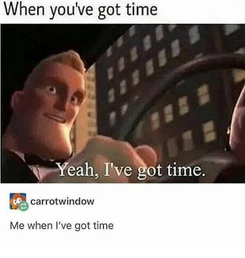 Yeah, Time, and Got: When you've got time  Yeah, I've got time.  carrotwindow  Me when l've got time