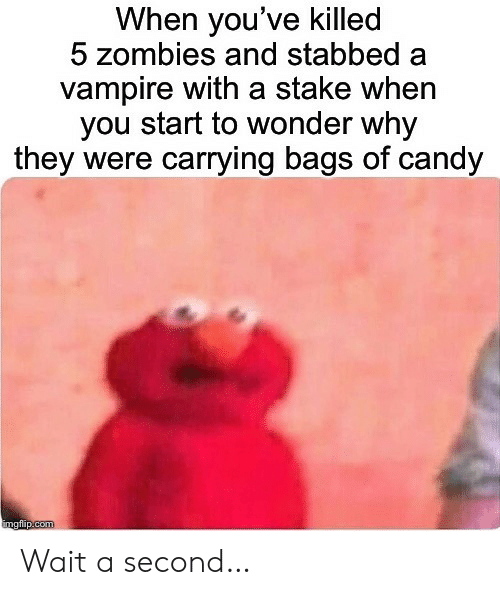 vampire: When you've killed  5 zombies and stabbed  vampire with a stake when  you start to wonder why  they were carrying bags of candy  imgflip.com Wait a second…