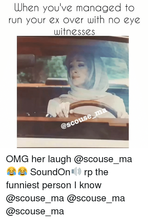 manageable: When you've managed to  run your ex over with no eye  witnesses  osco OMG her laugh @scouse_ma 😂😂 SoundOn🔊 rp the funniest person I know @scouse_ma @scouse_ma @scouse_ma