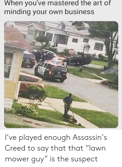 "Business, Creed, and Art: When you've mastered the art of  minding your own business  STOP  POUL I've played enough Assassin's Creed to say that that ""lawn mower guy"" is the suspect"