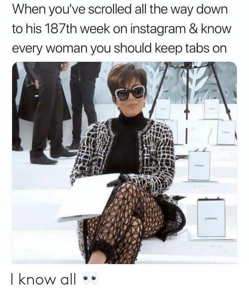 Instagram, Girl Memes, and All The: When you've scrolled all the way down  to his 187th week on instagram & knovw  every woman you should keep tabs on  CHANE  CHANCL I know all 👀