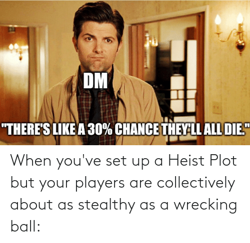 wrecking: When you've set up a Heist Plot but your players are collectively about as stealthy as a wrecking ball:
