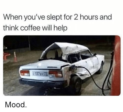 Mood, Coffee, and Help: When you've slept for 2 hours and  think coffee will help  с 137171 Mood.